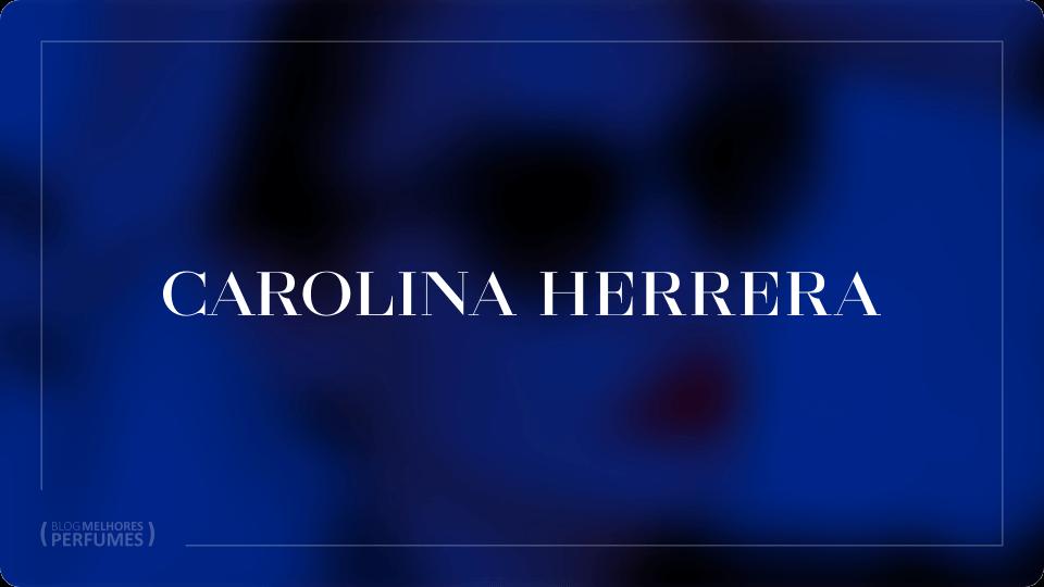 Lista com os melhores perfumes Carolina Herrera, para ajudar você a escolher qual usar.